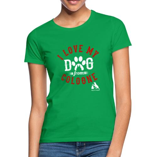 I love my dog from cologne! - Frauen T-Shirt