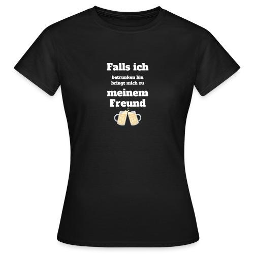 Falls ich betrunken bin bringt mich zum Freund - Frauen T-Shirt