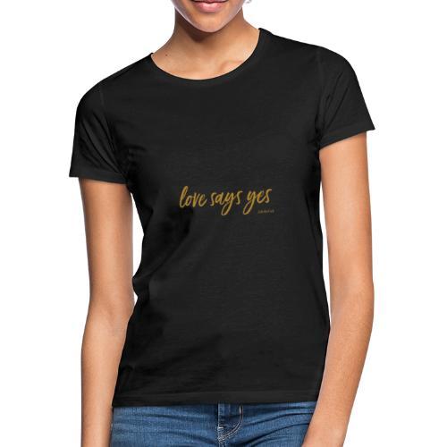 Love says yes horizontal gold - Frauen T-Shirt