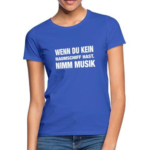 Wenn du kein Raumschiff hast nimm Musik Spruch - Frauen T-Shirt