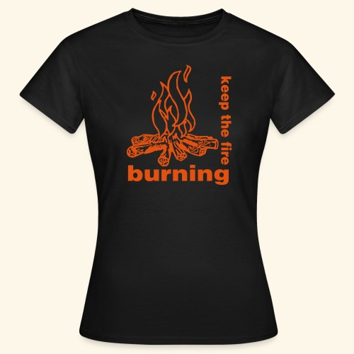 keep the fire burning - Frauen T-Shirt