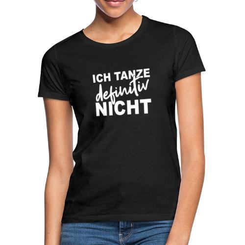 ICH TANZE definitiv NICHT - Frauen T-Shirt
