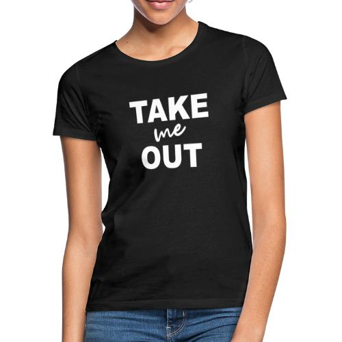 Take me out - Frauen T-Shirt