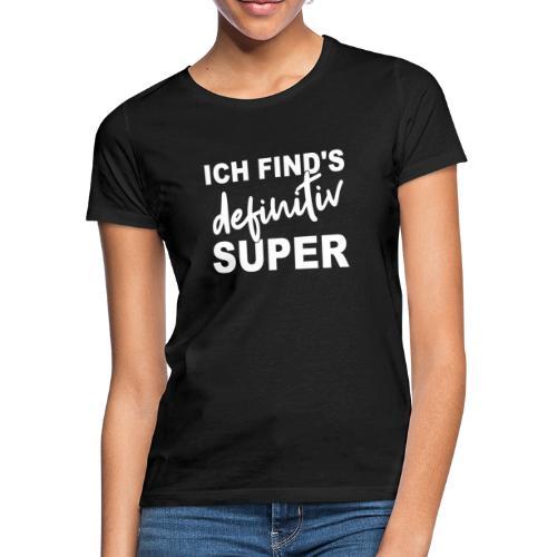 ICH FIND'S definitiv SUPER - Frauen T-Shirt