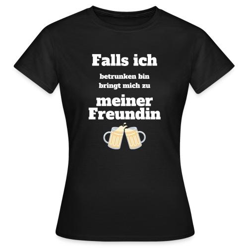 falls ich betrunken bin bringt mich zur Freundin - Frauen T-Shirt