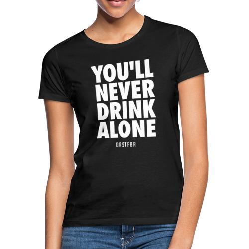 You'll Never Drink Alone - Frauen T-Shirt