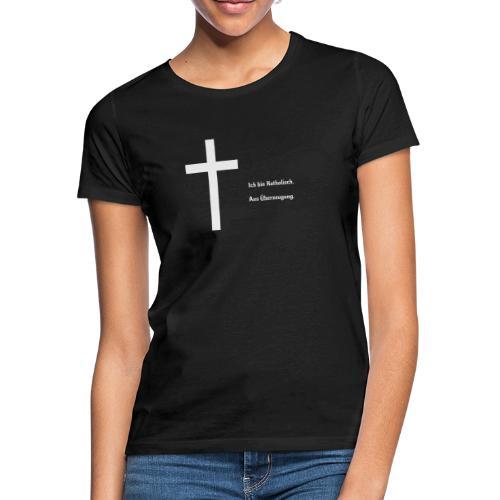Ich bin katholisch. Aus Überzeugung. - Frauen T-Shirt