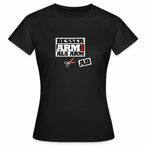 Besser arm dran als Arm ab, Sprichwort, schlicht - Frauen T-Shirt