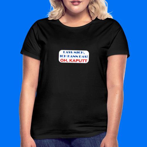 Lass mich, ich kann das - Frauen T-Shirt