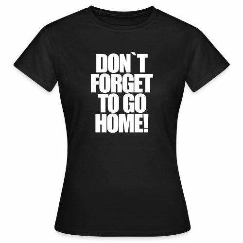 Don`t Forget To Go Home Techno Afterhour Rave - Frauen T-Shirt
