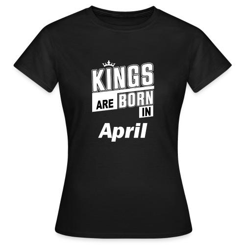 KINGS ARE BORN IN APRIL - Frauen T-Shirt