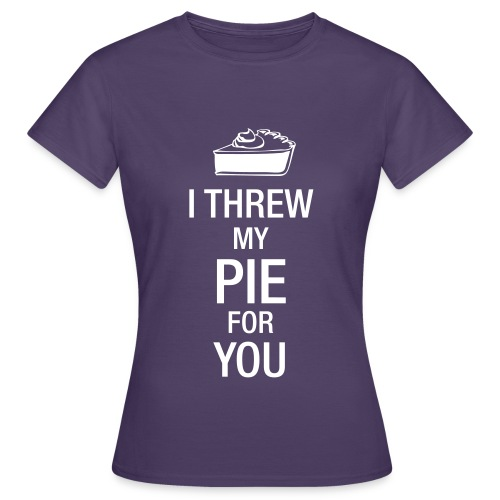 I Threw my pie for you - Women's T-Shirt