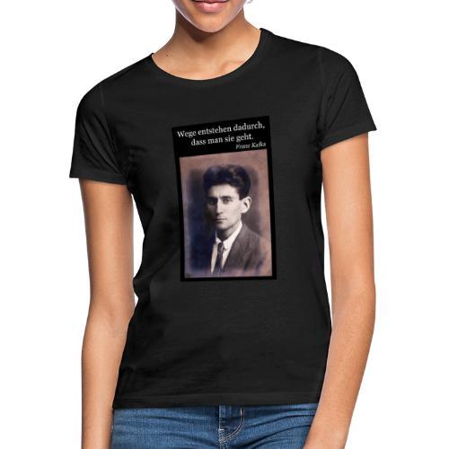 Kafka - Wege entstehen dadurch, dass man sie geht. - Frauen T-Shirt