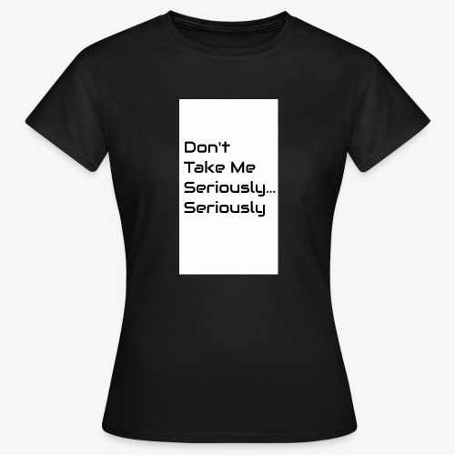 Don't Take Me Seriously... - Women's T-Shirt