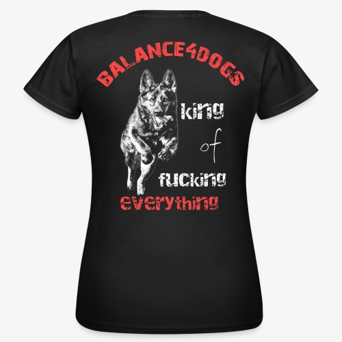 Balance4dogs - king of fucking everything - DS - Women's T-Shirt