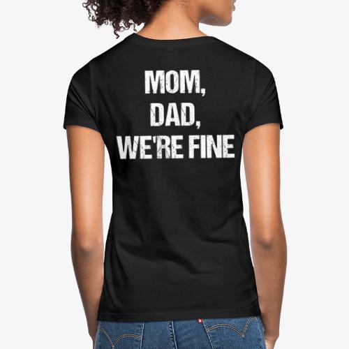 MOM, DAD, WE'RE FINE - Frauen T-Shirt