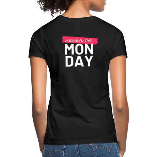 never on Monday - Frauen T-Shirt
