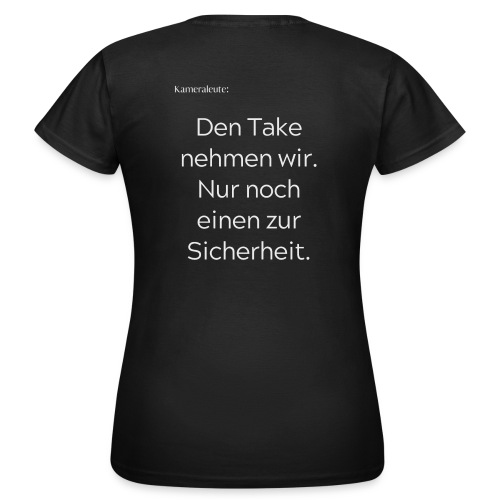 Den Take nehmen wir. Nur noch einen zur Sicherheit - Frauen T-Shirt