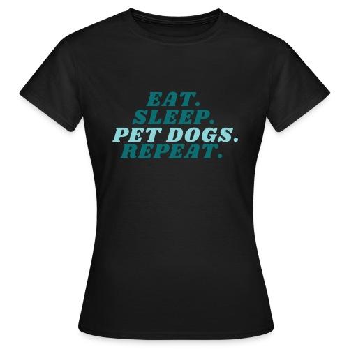 Eat. Sleep. Pet dogs. Repeat. - T-skjorte for kvinner