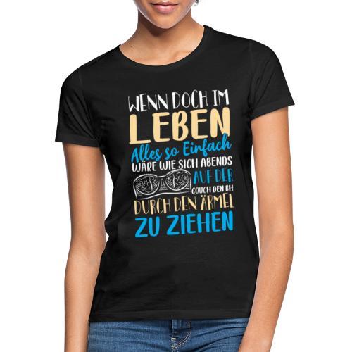 Wenn doch im Leben alles so einfach wäre - Frauen T-Shirt