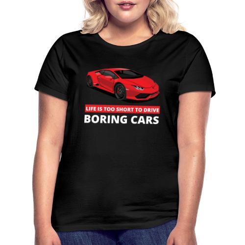 Life is too short to drive boring cars - T-skjorte for kvinner