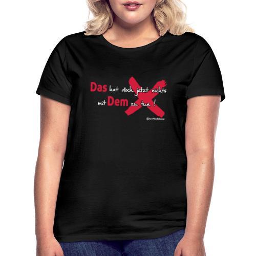 DAS hat doch jetzt nichts... - Frauen T-Shirt
