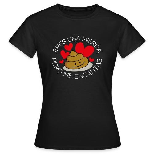 Eres una mierda pero me encantas - Camiseta mujer