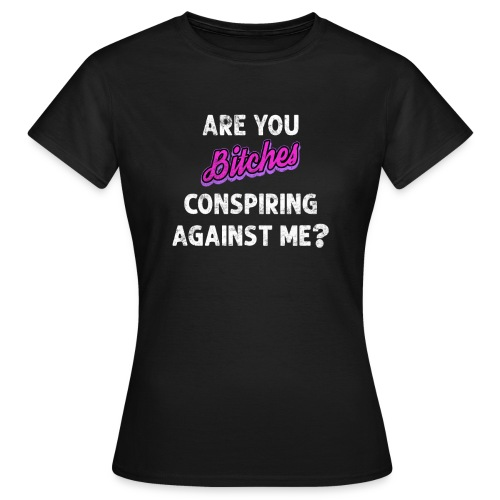 Are You Bitches Conspiring Against Me? - Dame-T-shirt