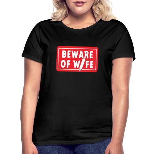 Slogan Beware of wife. Pas op voor de huis vrouw. - Vrouwen T-shirt