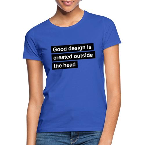 Good design is created outside the head - Dame-T-shirt