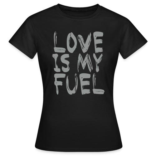 love is my fuel - Frauen T-Shirt