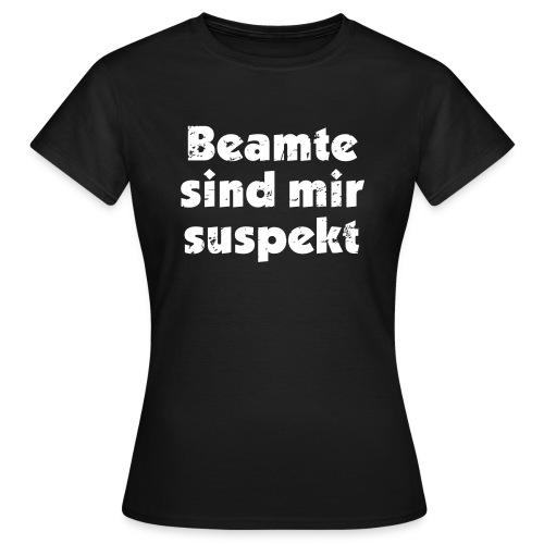 Beamte sind mir suspekt - Frauen T-Shirt