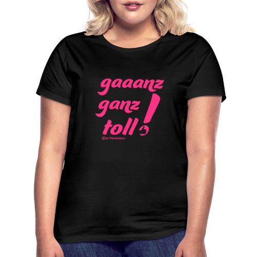 gaaanz ganz toll - Frauen T-Shirt