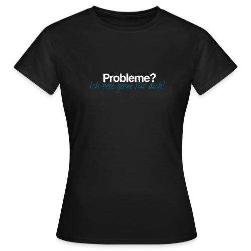 Probleme – Ich bete gerne für dich! - Frauen T-Shirt