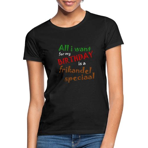 All I want for my birthday, a frikandel speciaal - Vrouwen T-shirt