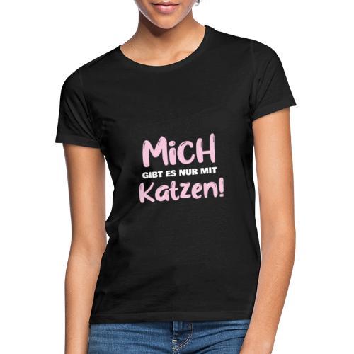 Mich gibt es nur mit Katzen! Spruch Single Katzen - Frauen T-Shirt