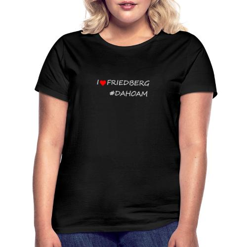 I ❤️ FRIEDBERG #DAHOAM - Frauen T-Shirt