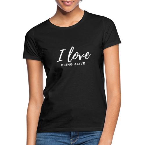 I love being alive white - Frauen T-Shirt