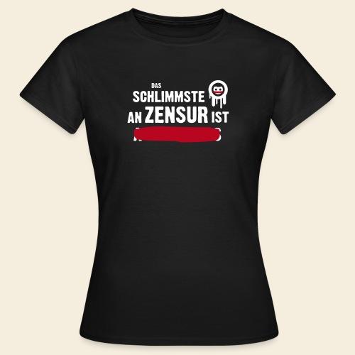 Das Schlimmste an Zensur ist ... - Frauen T-Shirt