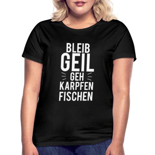 Bleib Geil geh Karpfen fischen - Frauen T-Shirt