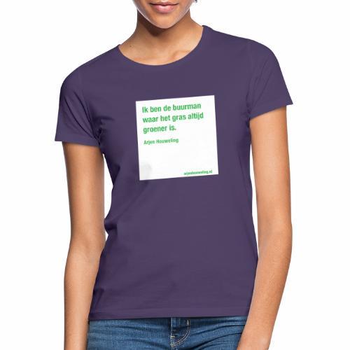 Ik ben de buurman waar het gras altijd groener is - Vrouwen T-shirt