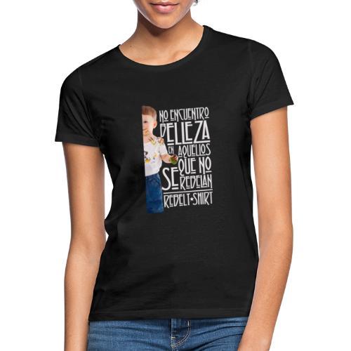 No encuentro belleza en aquellos que no se rebelan - Camiseta mujer