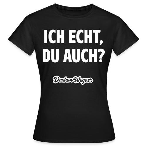 Ich echt, du auch? - Frauen T-Shirt