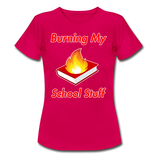Burning My School Stuff Merchandise! - Naisten t-paita