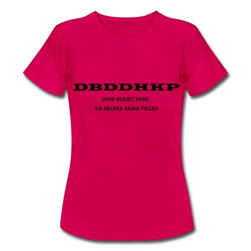 doof bleibt doof, da helfen keine Pillen - Frauen T-Shirt