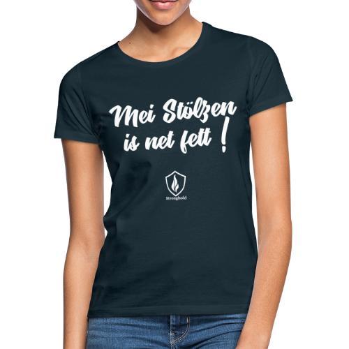 Mei Stölzen is net fett ! - Frauen T-Shirt
