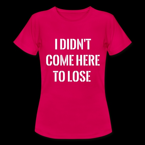 I DIDN'T COME HERE TO LOSE - Women's T-Shirt