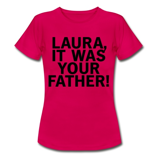 Laura it was your father - Frauen T-Shirt