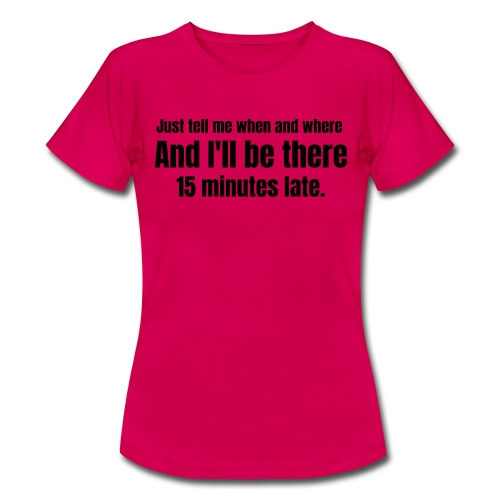 I'LL be there 15 minutes late. - Vrouwen T-shirt