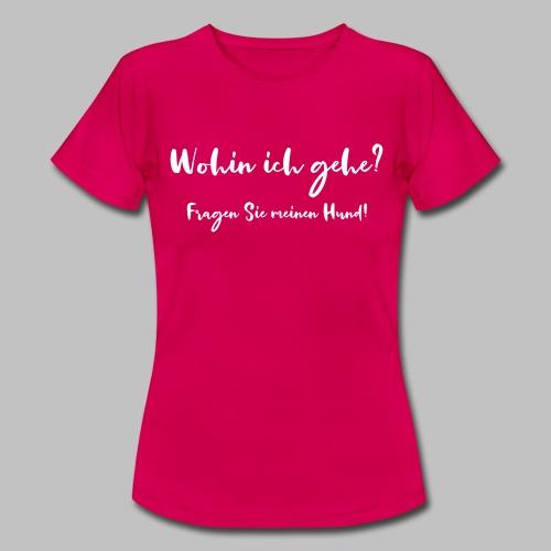 Wohin ich gehe? Fragen Sie meinen Hund - Frauen T-Shirt